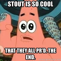 Patrick Says - Stout is so cool That they all pr'd. The end.