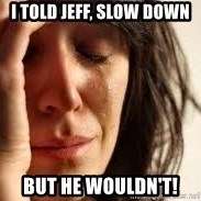 Crying lady - I told Jeff, slow down but he wouldn't!