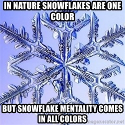 Special Snowflake meme - In nature snowflakes are one color but snowflake mentality comes in all colors