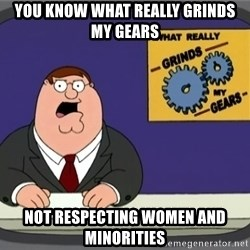 What really grinds my gears - you know what really grinds my gears not respecting women and minorities