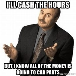 Dr. Phil - I'll cash the hours but I know all of the money is going to car parts