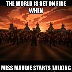 until the fire nation attacked. - the world is set on fire when miss maudie starts talking