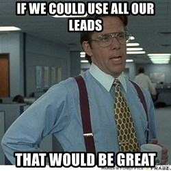 That would be great - if we could use all our leads That would be Great