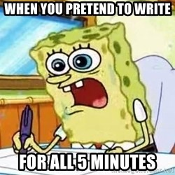 Spongebob What I Learned In Boating School Is - When you pretend to WRite for all 5 minutes