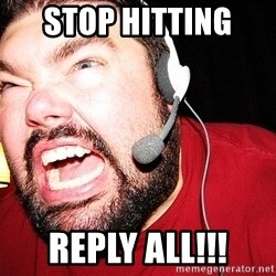 Angry Gamer - stop hitting  reply all!!!