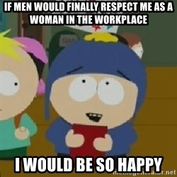 Craig would be so happy - If men would finally respect me as a woman in the workplace i would be so happy
