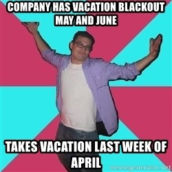 Douchebag Roommate - Company has vacation blackout may and june Takes vacation last week of april