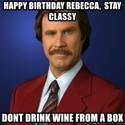 Anchorman Birthday - Happy birthday rebecca,  Stay classy Dont dRink wine from a box