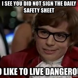I too like to live dangerously - I see you did not sign the daily SAFETY sheet