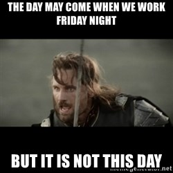 But it is not this Day ARAGORN - ThE day may come when we work friday night But it is not this day