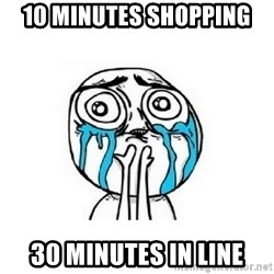 crying - 10 minutes shopping 30 minutes in line