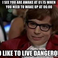 I too like to live dangerously - i see you are awake at 01:15 when you need to wake up at 06:00