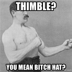 overly manlyman - THimble? You mean bitch hat?