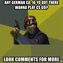 Counter Strike - Any german ca. 16 yo out there wanna play cs go? Look comments for more