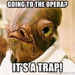 Admiral Ackbar - Going to the opera? it's a trap!