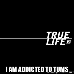 true life -  I am ADdicted to tums