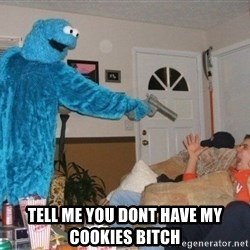 Bad Ass Cookie Monster -  Tell me you dont have my cookies bitch