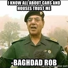 Baghdad Bob - I know all about cars and houses trust me  -Baghdad Rob