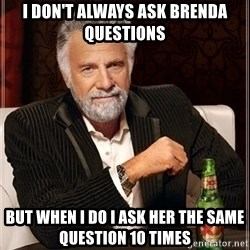 Most Interesting Man - I don't always asK brenda quesTiOns But when i do i ask her the saMe question 10 times