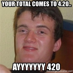 Stoner Guy - Your total comes to 4.20.. Ayyyyyyy 420