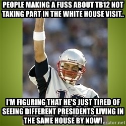 tom brady - People making a fuss about tb12 not taking part in the White House visit.. I'm figuring that he's just tired of seeing different Presidents living in the same house by now!