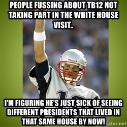 tom brady - People fussing about tb12 not taking part in the white house visit.. I'm figuring he's just sick of seeing different presidents that lived in that same house by now!