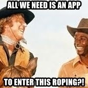 Blazing saddles - all We need is an app To enter this roping?!