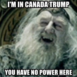 you have no power here - I'm in Canada TRUMP You have no power here