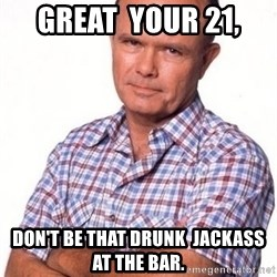 Red Forman - great  your 21, Don't be that drunk  jackass at the bar.