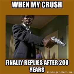 say what one more time - When my crush Finally replies after 200 years