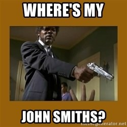 say what one more time - Where's my  john Smiths?