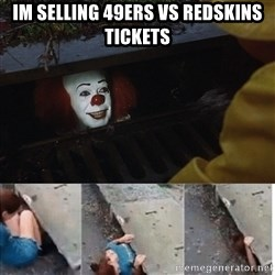 Pennywise in sewer - Im selling 49ers vs Redskins Tickets