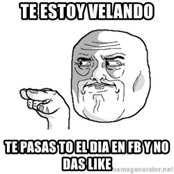 i'm watching you meme - te estoy velando te pasas to el dia en fb y no das like