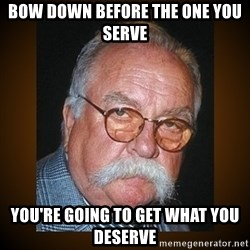 Wilford Brimley - Bow down before the one you serve You're going to get what you deserve