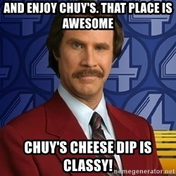 Stay classy - And enjoy chuy's. That place is awesome Chuy's cheese dip is Classy!