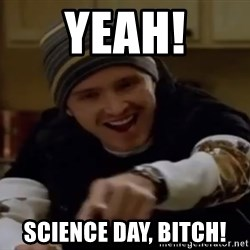 Science Bitch! - YEAH! Science DAY, Bitch!
