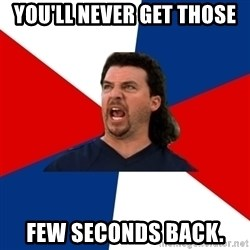 kenny powers - You'll never get those  Few seconds back.