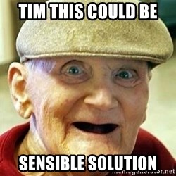 Old man no teeth - Tim this could be  sensible solution