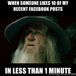 no memory gandalf - When someone likes 10 of my recent Facebook posts In less than 1 minute