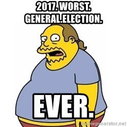 Comic Book Guy Worst Ever - 2017. Worst. general.election. ever.