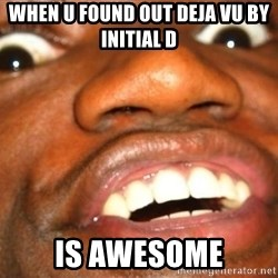 Wow Black Guy - WHEN U FOUND OUT Deja vu by initial d IS awesome