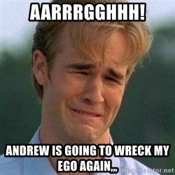 90s Problems - aarrrgghhh! Andrew is going to wreck my ego again,,,