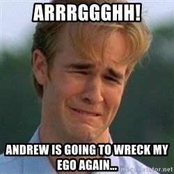 90s Problems - ARRRGGGHH! andrew is going to wreck my ego again...