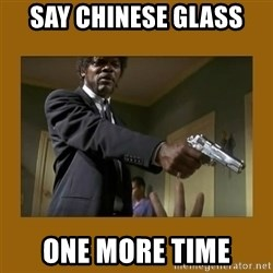 say what one more time - say chinese glass one more time