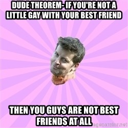 Sassy Gay Friend - DUDE THEOREM- If you're not a little gay with your best friend then you guys are not best friends at all