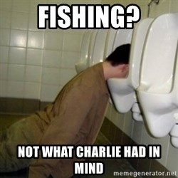 drunk meme - Fishing? Not what charlie had in mind