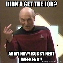 Picard Finger - Didn't get the job? Army Navy Rugby next weekend!!