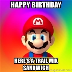 Mario Says - Happy birthday Here's a trail mix sandwich