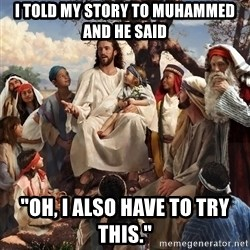"storytime jesus - i told my story to muhammed and he said ""oh, i also have to try this."""