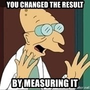 Professor Farnsworth - You changed the result by measuring it